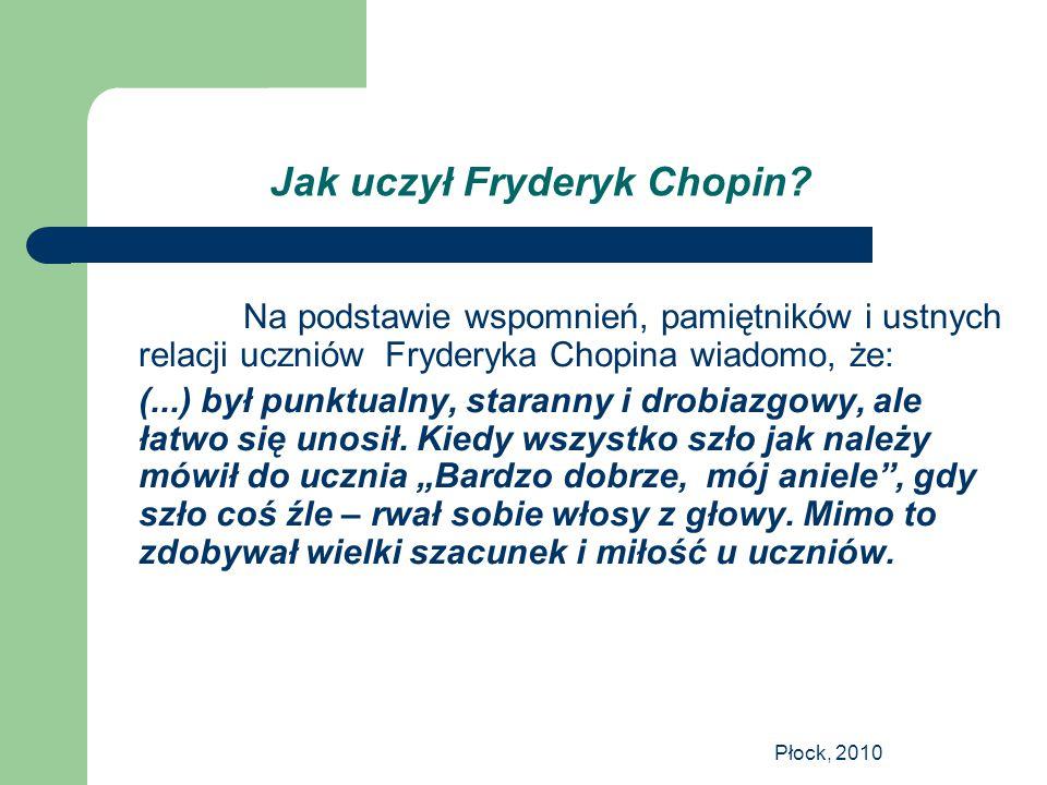 Płock, 2010 Jak uczył Fryderyk Chopin? Na podstawie wspomnień, pamiętników i ustnych relacji uczniów Fryderyka Chopina wiadomo, że: (...) był punktual