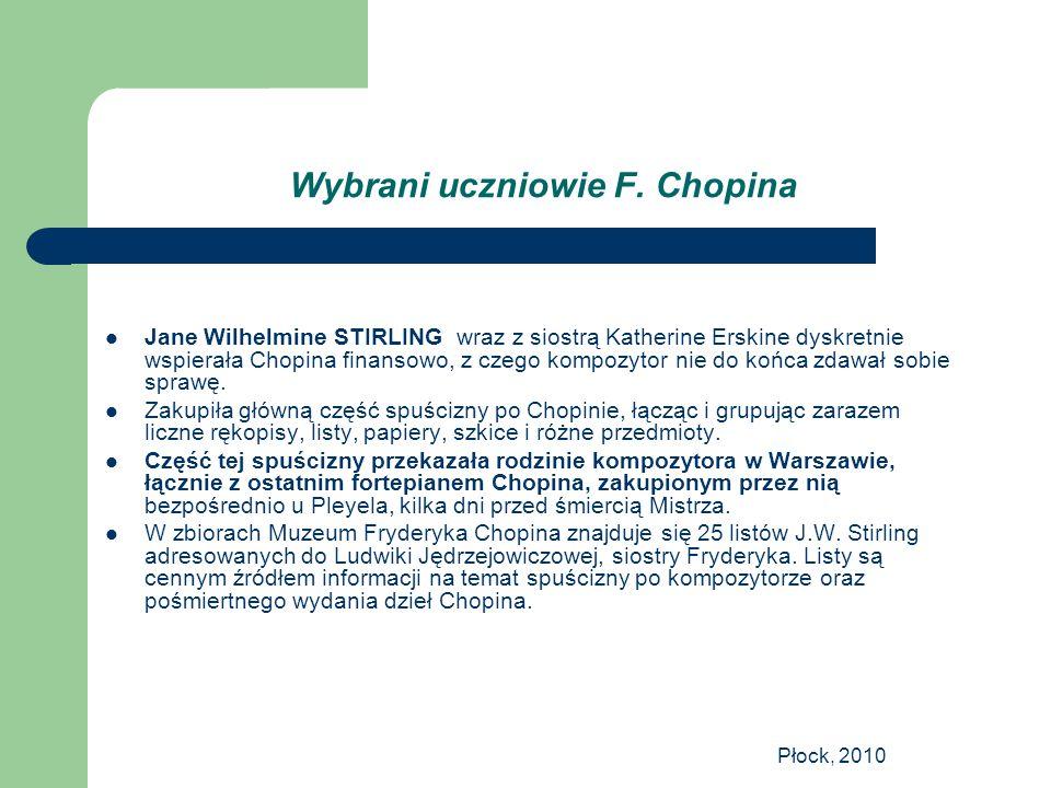 Płock, 2010 Wybrani uczniowie F. Chopina Jane Wilhelmine STIRLING wraz z siostrą Katherine Erskine dyskretnie wspierała Chopina finansowo, z czego kom