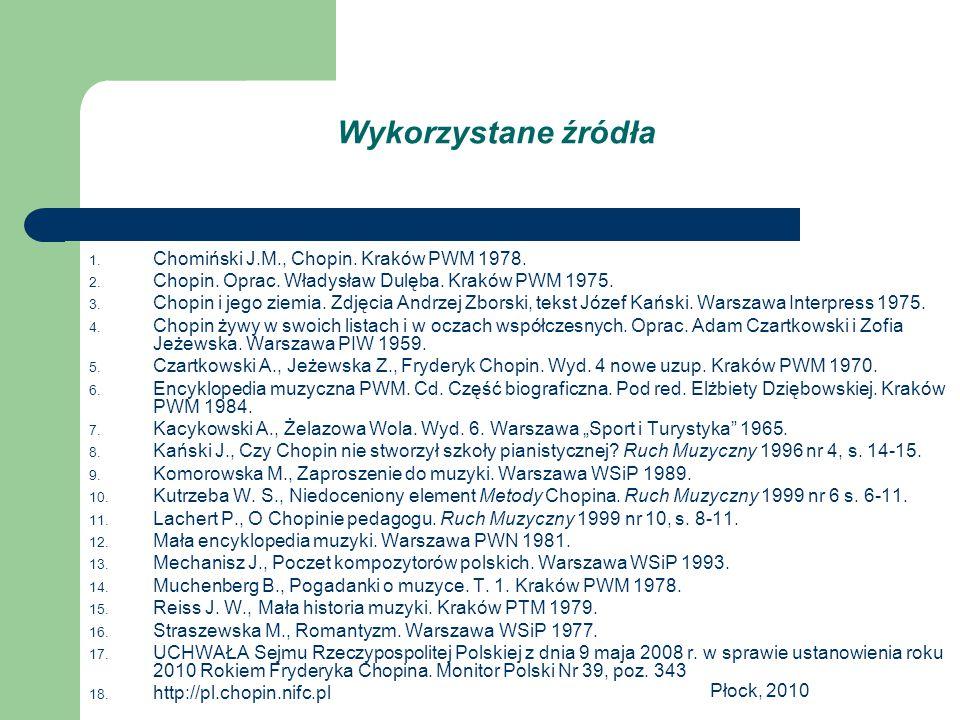 Płock, 2010 Wykorzystane źródła 1. Chomiński J.M., Chopin. Kraków PWM 1978. 2. Chopin. Oprac. Władysław Dulęba. Kraków PWM 1975. 3. Chopin i jego ziem