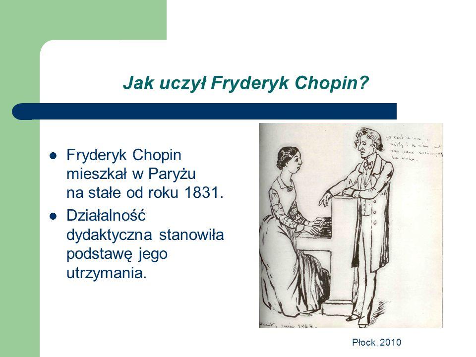 Płock, 2010 Jak uczył Fryderyk Chopin? Fryderyk Chopin mieszkał w Paryżu na stałe od roku 1831. Działalność dydaktyczna stanowiła podstawę jego utrzym