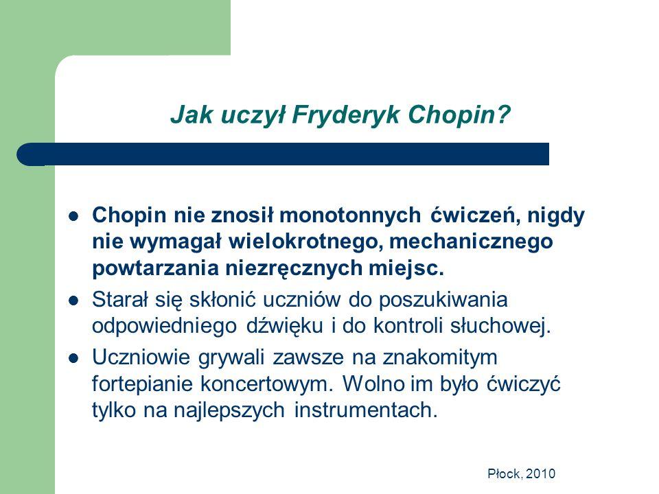 Płock, 2010 Jak uczył Fryderyk Chopin? Chopin nie znosił monotonnych ćwiczeń, nigdy nie wymagał wielokrotnego, mechanicznego powtarzania niezręcznych