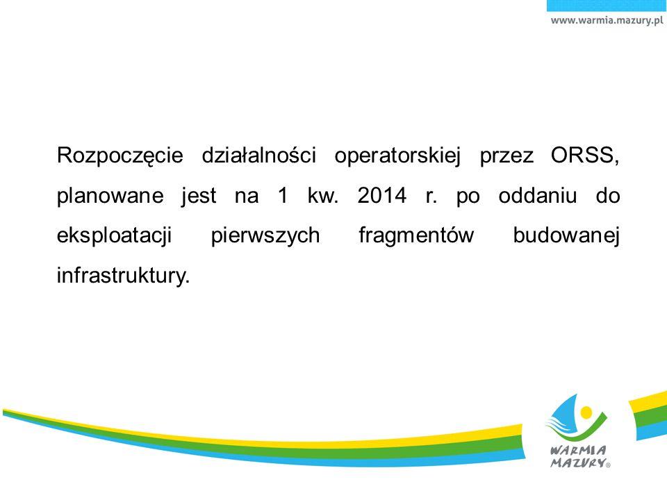 Rozpoczęcie działalności operatorskiej przez ORSS, planowane jest na 1 kw. 2014 r. po oddaniu do eksploatacji pierwszych fragmentów budowanej infrastr