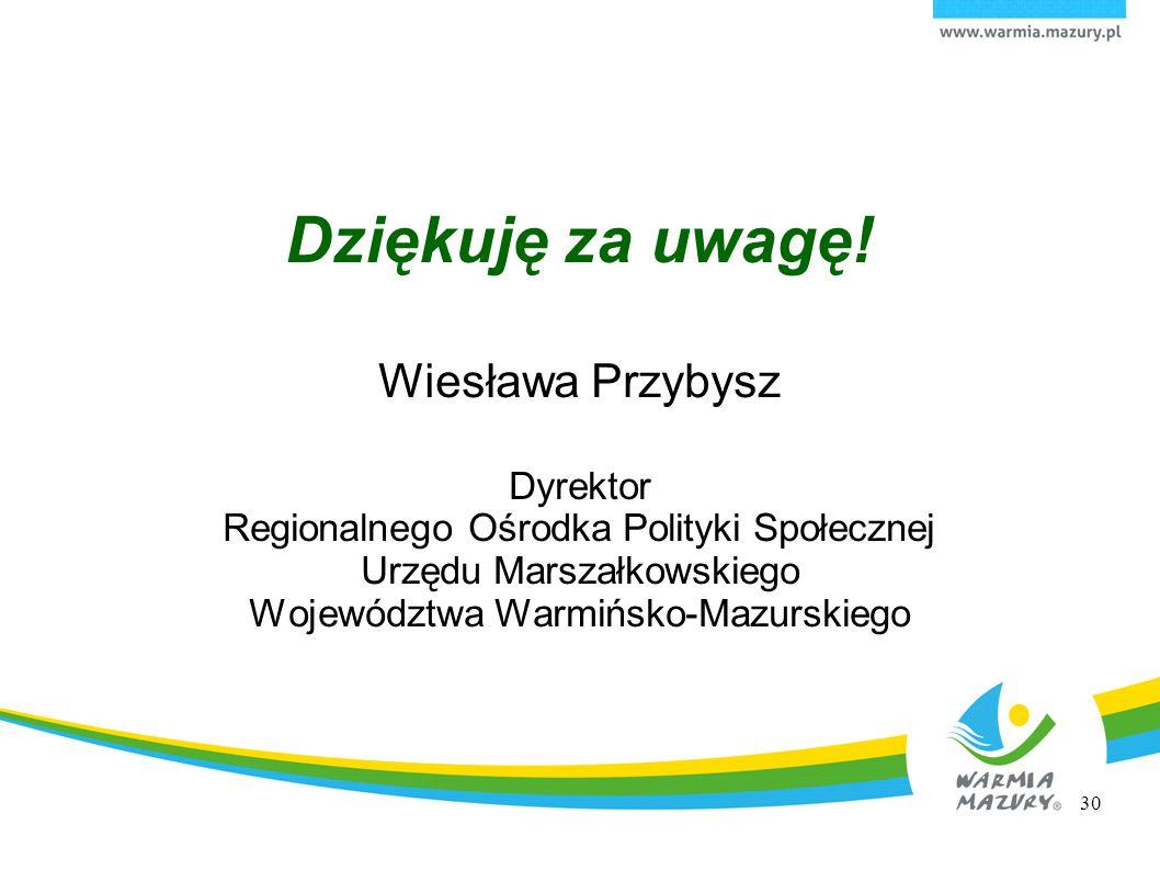 Dziękuję za uwagę! Wiesława Przybysz Dyrektor Regionalnego Ośrodka Polityki Społecznej Urzędu Marszałkowskiego Województwa Warmińsko-Mazurskiego 30