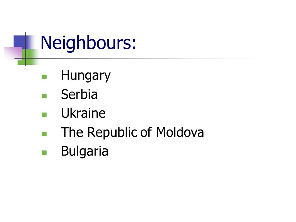 Neighbours: Hungary Serbia Ukraine The Republic of Moldova Bulgaria