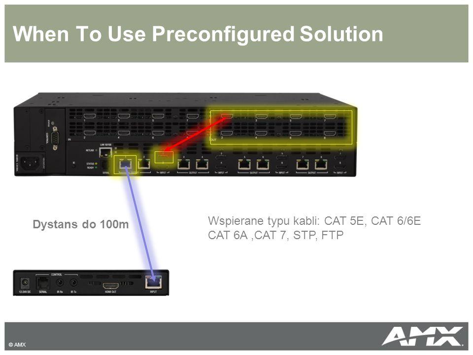 When To Use Preconfigured Solution © AMX Dystans do 100m Wspierane typu kabli: CAT 5E, CAT 6/6E CAT 6A,CAT 7, STP, FTP