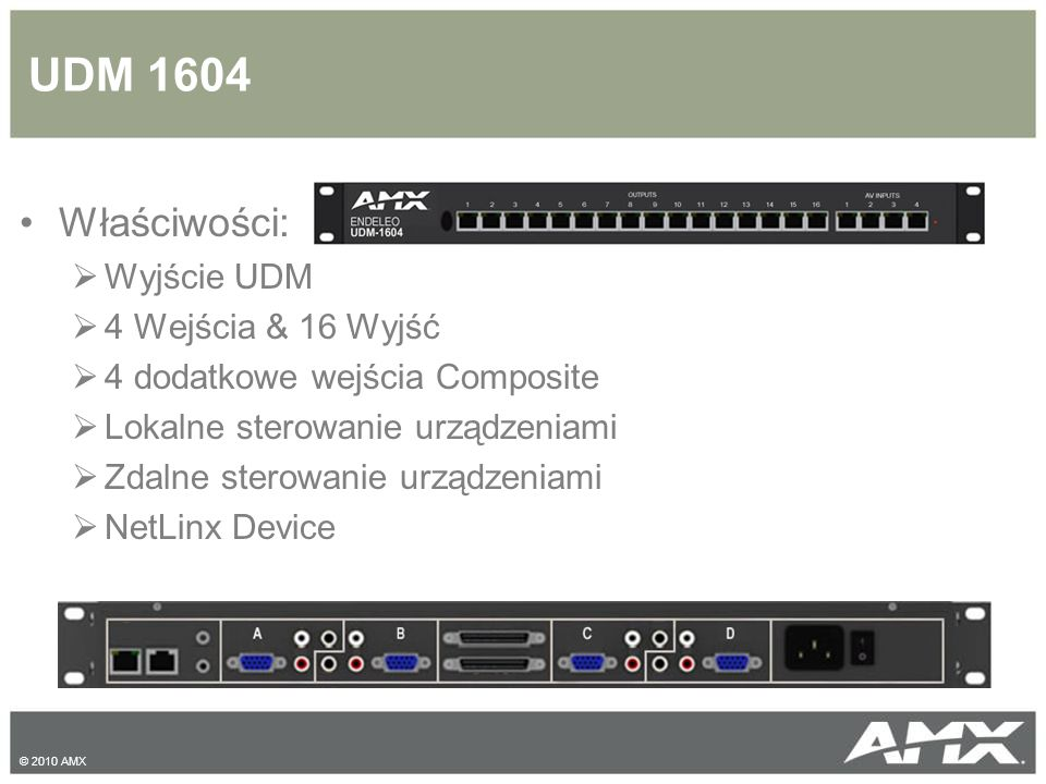 UDM 1604 Właściwości:  Wyjście UDM  4 Wejścia & 16 Wyjść  4 dodatkowe wejścia Composite  Lokalne sterowanie urządzeniami  Zdalne sterowanie urządzeniami  NetLinx Device © 2010 AMX