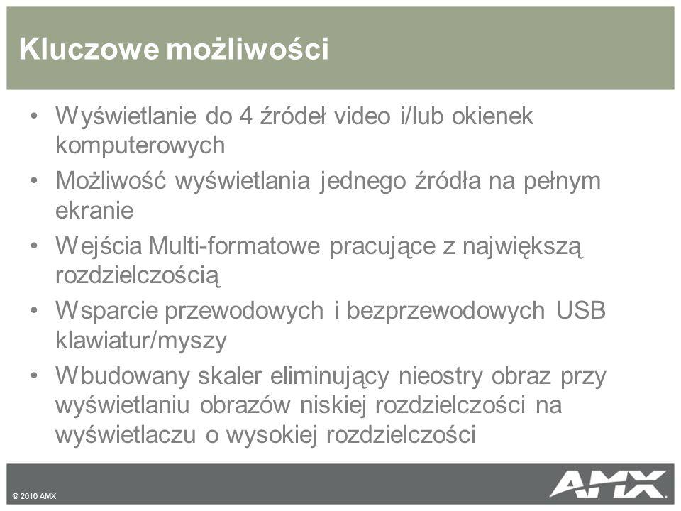 Kluczowe możliwości Wyświetlanie do 4 źródeł video i/lub okienek komputerowych Możliwość wyświetlania jednego źródła na pełnym ekranie Wejścia Multi-formatowe pracujące z największą rozdzielczością Wsparcie przewodowych i bezprzewodowych USB klawiatur/myszy Wbudowany skaler eliminujący nieostry obraz przy wyświetlaniu obrazów niskiej rozdzielczości na wyświetlaczu o wysokiej rozdzielczości © 2010 AMX