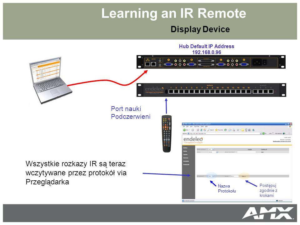 Learning an IR Remote Hub Default IP Address 192.168.0.96 Port nauki Podczerwieni Display Device Hub Default IP Address 192.168.0.96 Wszystkie rozkazy IR są teraz wczytywane przez protokół via Przeglądarka Postępuj zgodnie z krokami Nazwa Protokołu