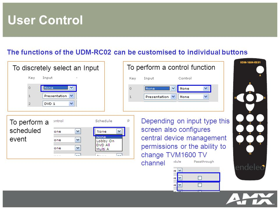 User Control The functions of the UDM-RC02 can be customised to individual buttons To discretely select an Input To perform a control function To perform a scheduled event Depending on input type this screen also configures central device management permissions or the ability to change TVM1600 TV channel