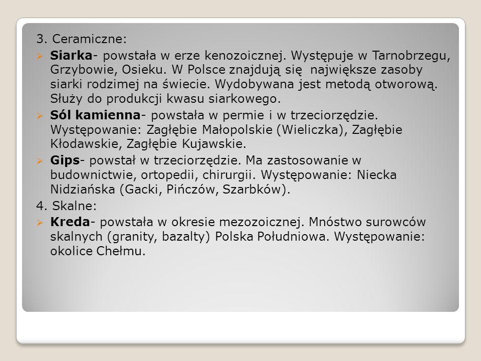 3. Ceramiczne:  Siarka- powstała w erze kenozoicznej. Występuje w Tarnobrzegu, Grzybowie, Osieku. W Polsce znajdują się największe zasoby siarki rodz