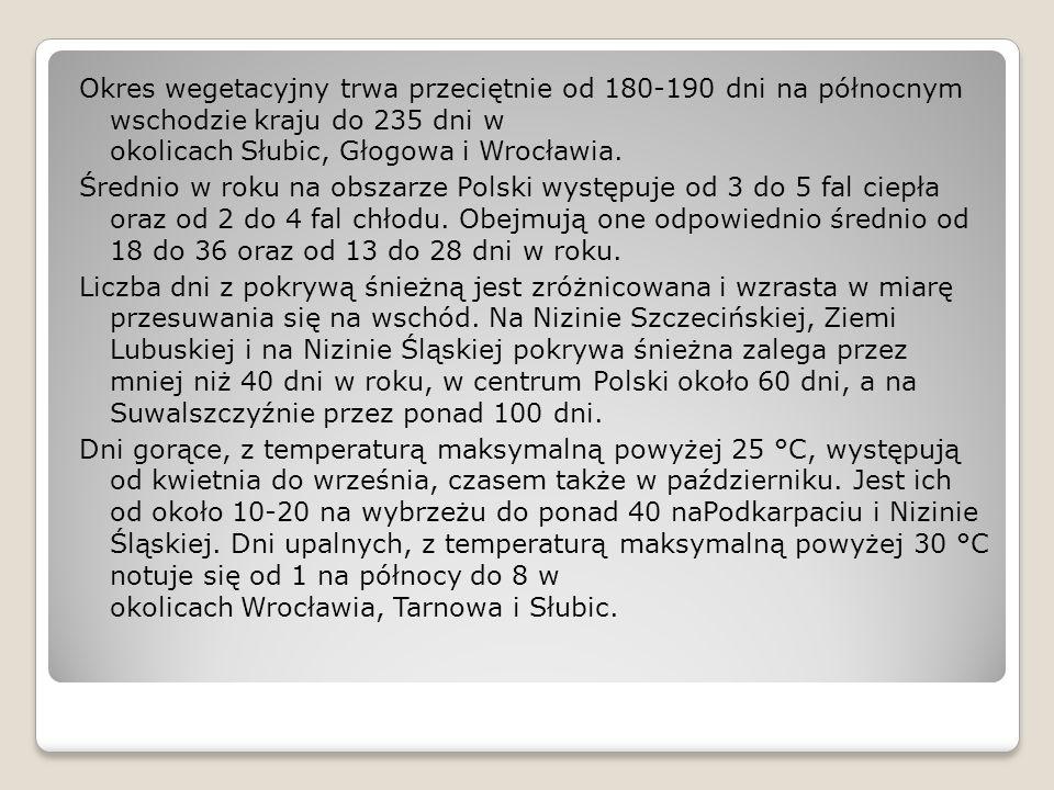 Okres wegetacyjny trwa przeciętnie od 180-190 dni na północnym wschodzie kraju do 235 dni w okolicach Słubic, Głogowa i Wrocławia. Średnio w roku na o