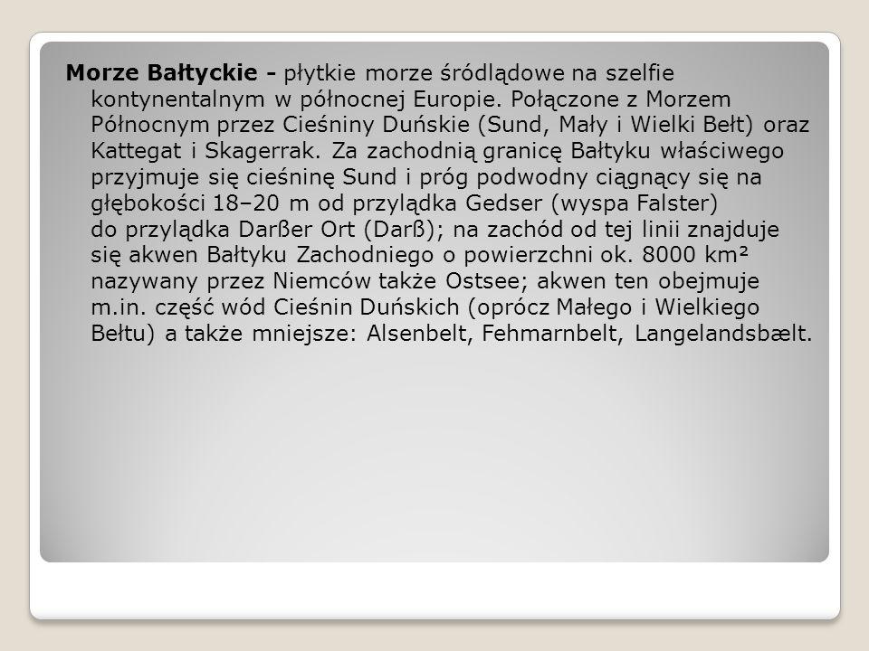 Morze Bałtyckie - płytkie morze śródlądowe na szelfie kontynentalnym w północnej Europie. Połączone z Morzem Północnym przez Cieśniny Duńskie (Sund, M