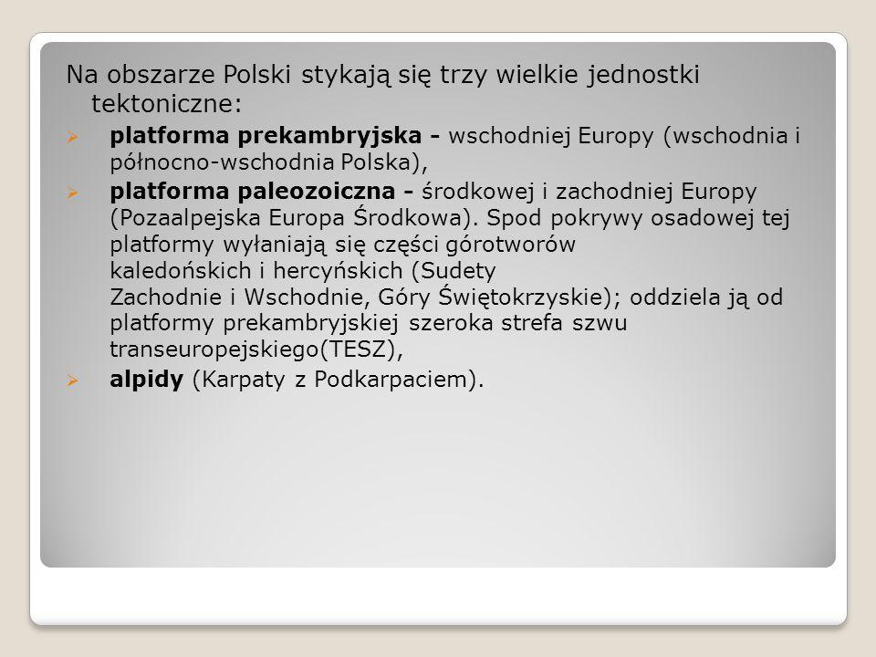 Na obszarze Polski stykają się trzy wielkie jednostki tektoniczne:  platforma prekambryjska - wschodniej Europy (wschodnia i północno-wschodnia Polsk