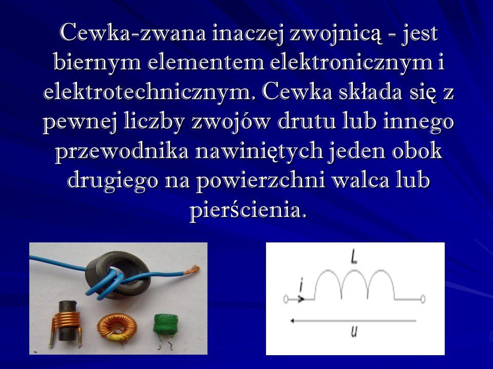 Cewka-zwana inaczej zwojnicą - jest biernym elementem elektronicznym i elektrotechnicznym. Cewka składa się z pewnej liczby zwojów drutu lub innego pr
