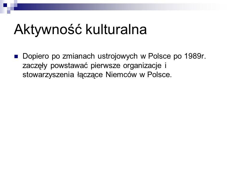 Aktywność kulturalna Dopiero po zmianach ustrojowych w Polsce po 1989r. zaczęły powstawać pierwsze organizacje i stowarzyszenia łączące Niemców w Pols
