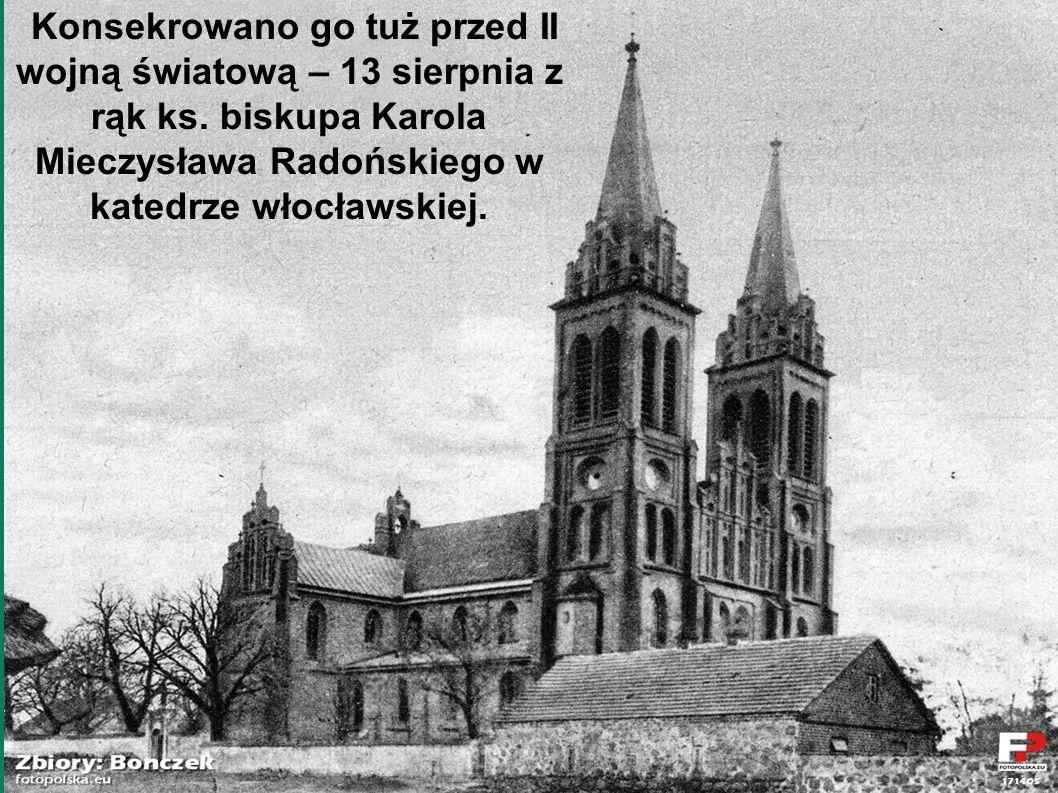 Konsekrowano go tuż przed II wojną światową – 13 sierpnia z rąk ks. biskupa Karola Mieczysława Radońskiego w katedrze włocławskiej.