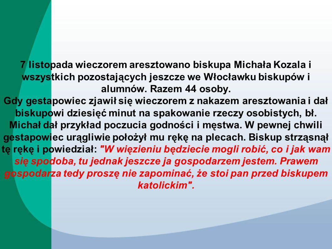 7 listopada wieczorem aresztowano biskupa Michała Kozala i wszystkich pozostających jeszcze we Włocławku biskupów i alumnów. Razem 44 osoby. Gdy gesta