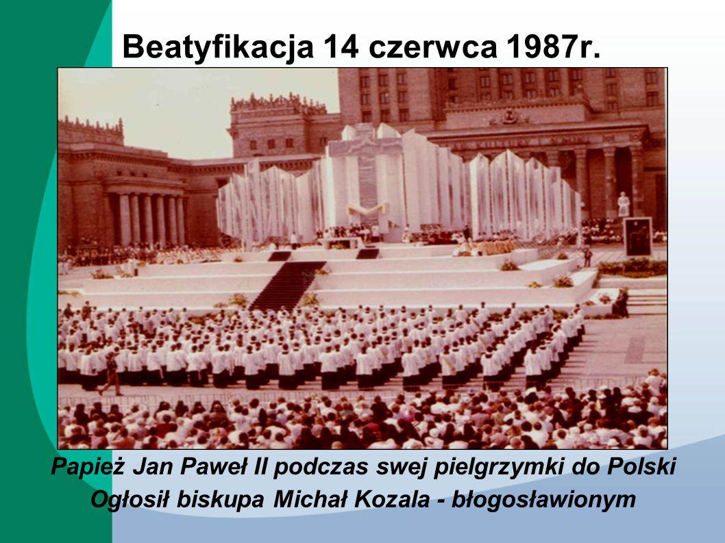 Beatyfikacja 14 czerwca 1987r. Papież Jan Paweł II podczas swej pielgrzymki do Polski Ogłosił biskupa Michał Kozala - błogosławionym