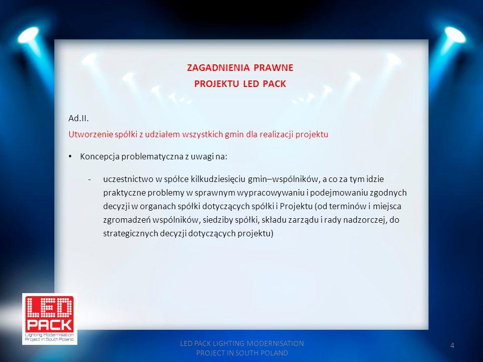 4 ZAGADNIENIA PRAWNE PROJEKTU LED PACK Ad.II. Utworzenie spółki z udziałem wszystkich gmin dla realizacji projektu Koncepcja problematyczna z uwagi na