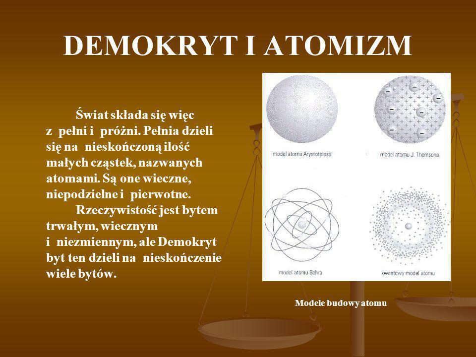 DEMOKRYT I ATOMIZM Świat składa się więc z pełni i próżni. Pełnia dzieli się na nieskończoną ilość małych cząstek, nazwanych atomami. Są one wieczne,