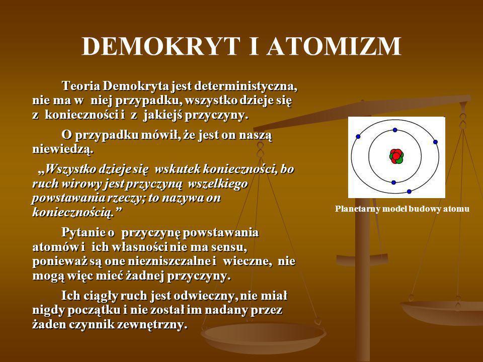 DEMOKRYT I ATOMIZM Teoria Demokryta jest deterministyczna, nie ma w niej przypadku, wszystko dzieje się z konieczności i z jakiejś przyczyny. O przypa