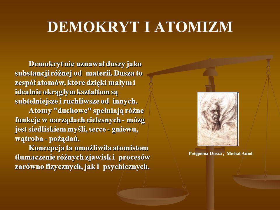DEMOKRYT I ATOMIZM Potępiona Dusza, Michał Anioł Demokryt nie uznawał duszy jako substancji różnej od materii. Dusza to zespół atomów, które dzięki ma