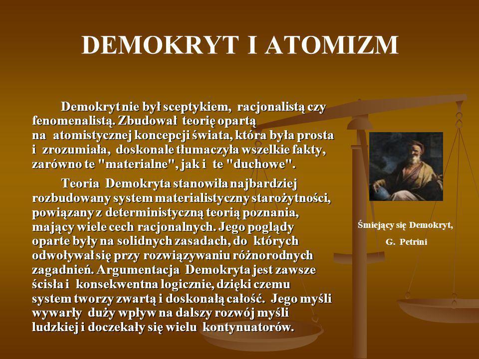 DEMOKRYT I ATOMIZM Demokryt nie był sceptykiem, racjonalistą czy fenomenalistą. Zbudował teorię opartą na atomistycznej koncepcji świata, która była p