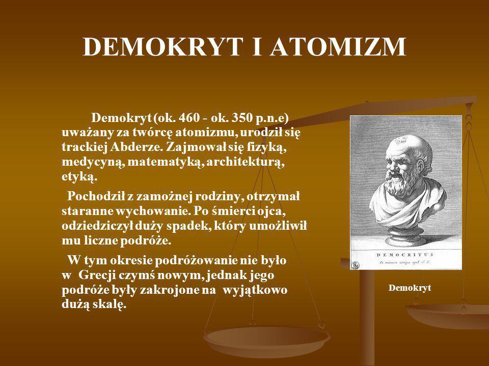 DEMOKRYT I ATOMIZM Demokryt (ok. 460 - ok. 350 p.n.e) uważany za twórcę atomizmu, urodził się trackiej Abderze. Zajmował się fizyką, medycyną, matemat