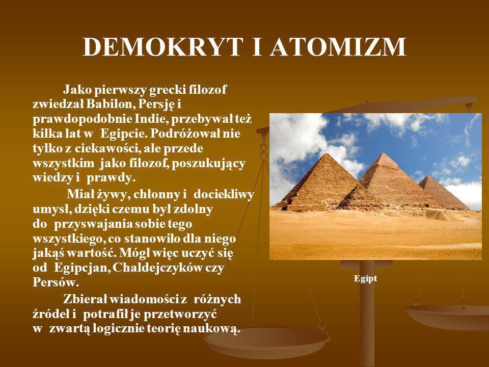 DEMOKRYT I ATOMIZM Jako pierwszy grecki filozof zwiedzał Babilon, Persję i prawdopodobnie Indie, przebywał też kilka lat w Egipcie. Podróżował nie tyl