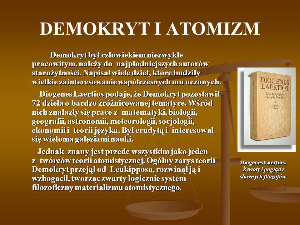 DEMOKRYT I ATOMIZM Demokryt był człowiekiem niezwykle pracowitym, należy do najpłodniejszych autorów starożytności. Napisał wiele dzieł, które budziły