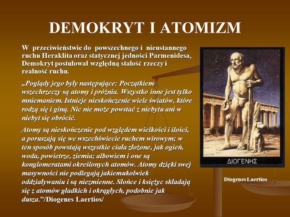 DEMOKRYT I ATOMIZM W przeciwieństwie do powszechnego i nieustannego ruchu Heraklita oraz statycznej jedności Parmenidesa, Demokryt postulował względną