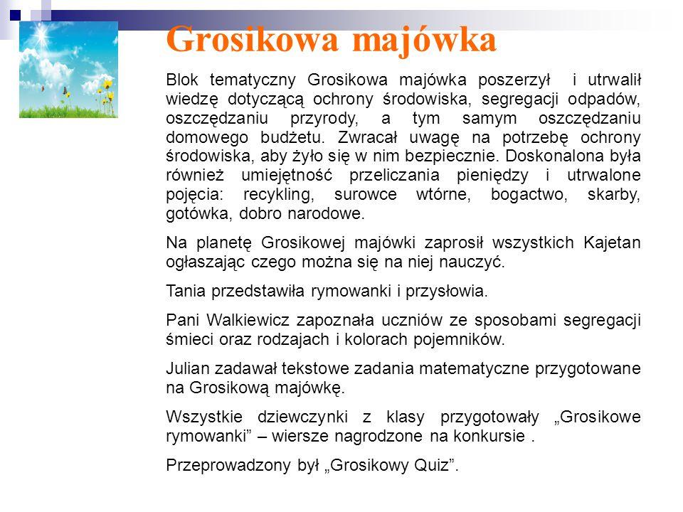 Grosikowa majówka Blok tematyczny Grosikowa majówka poszerzył i utrwalił wiedzę dotyczącą ochrony środowiska, segregacji odpadów, oszczędzaniu przyrody, a tym samym oszczędzaniu domowego budżetu.