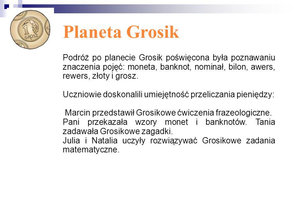 Planeta Grosik Podróż po planecie Grosik poświęcona była poznawaniu znaczenia pojęć: moneta, banknot, nominał, bilon, awers, rewers, złoty i grosz.