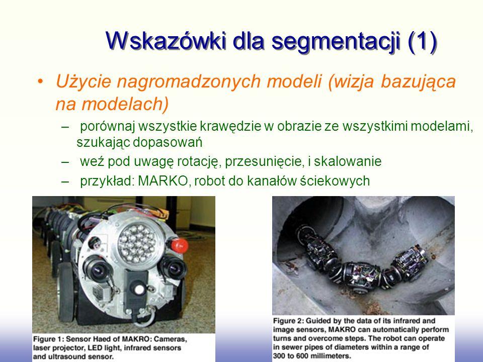 Wskazówki dla segmentacji (1) Użycie nagromadzonych modeli (wizja bazująca na modelach) – porównaj wszystkie krawędzie w obrazie ze wszystkimi modelami, szukając dopasowań – weź pod uwagę rotację, przesunięcie, i skalowanie – przykład: MARKO, robot do kanałów ściekowych