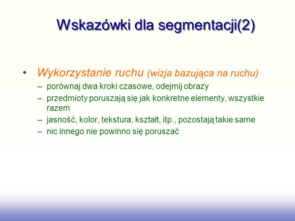 Wskazówki dla segmentacji(2) Wykorzystanie ruchu (wizja bazująca na ruchu) –porównaj dwa kroki czasowe, odejmij obrazy –przedmioty poruszają się jak k