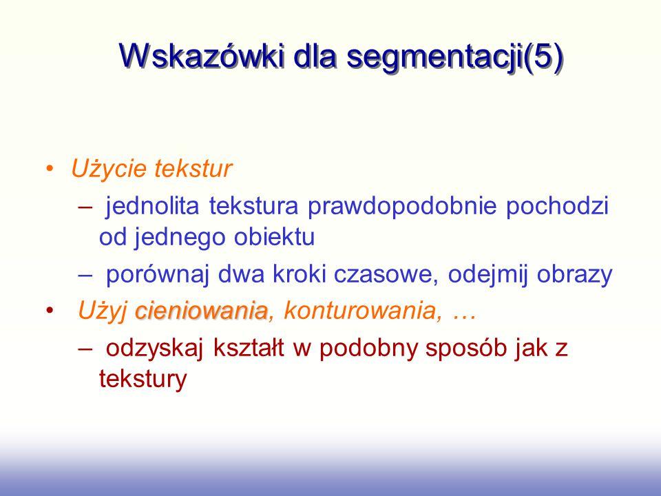 Wskazówki dla segmentacji(5) Użycie tekstur – jednolita tekstura prawdopodobnie pochodzi od jednego obiektu – porównaj dwa kroki czasowe, odejmij obra