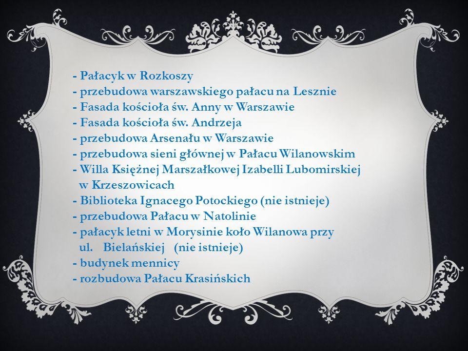 - Pałacyk w Rozkoszy - przebudowa warszawskiego pałacu na Lesznie - Fasada kościoła św. Anny w Warszawie - Fasada kościoła św. Andrzeja - przebudowa A