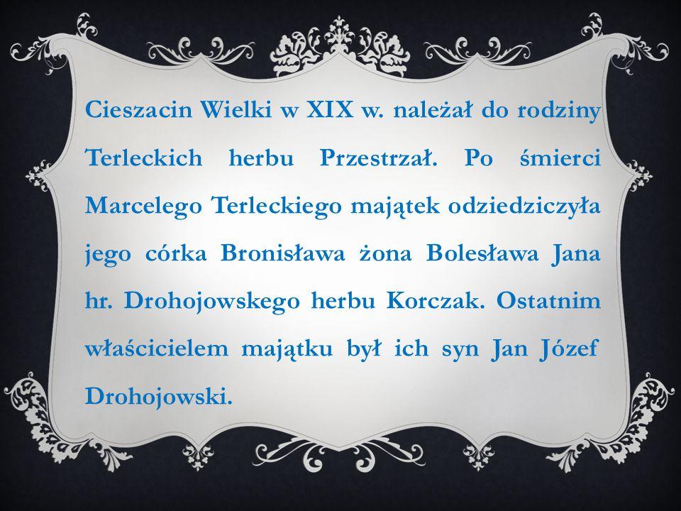 Cieszacin Wielki w XIX w. należał do rodziny Terleckich herbu Przestrzał. Po śmierci Marcelego Terleckiego majątek odziedziczyła jego córka Bronisława