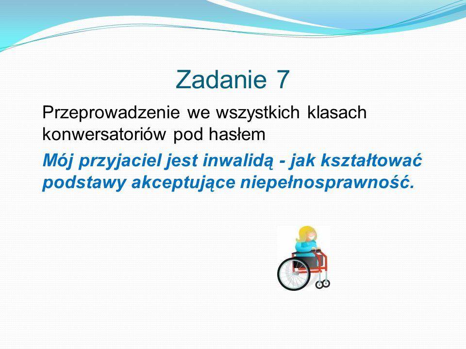 Zadanie 7 Przeprowadzenie we wszystkich klasach konwersatoriów pod hasłem Mój przyjaciel jest inwalidą - jak kształtować podstawy akceptujące niepełnosprawność.