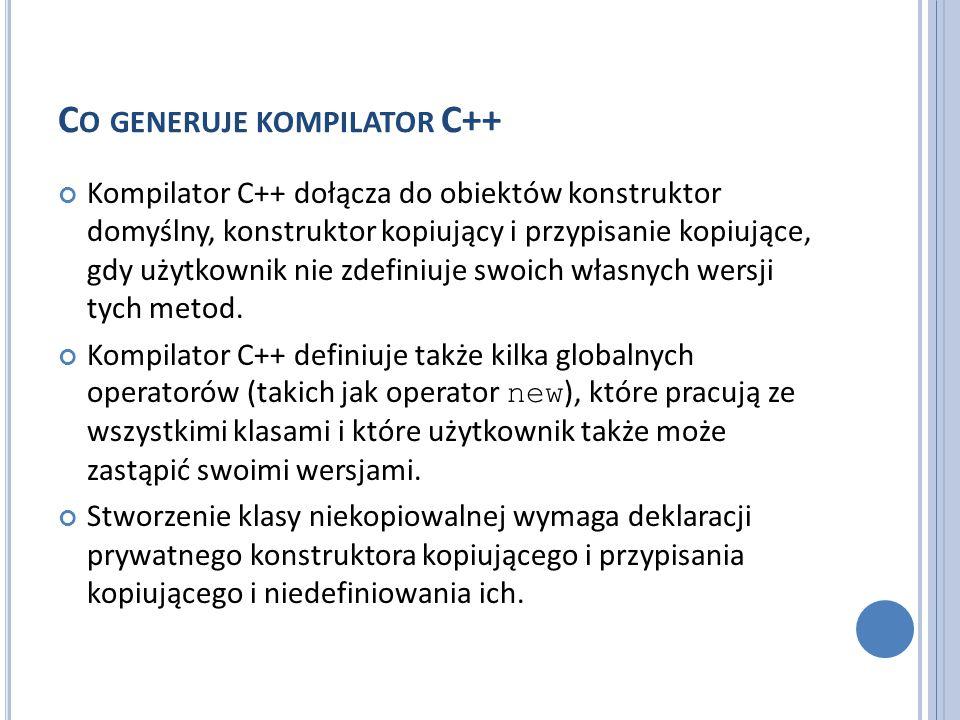 C O GENERUJE KOMPILATOR C++ Kompilator C++ dołącza do obiektów konstruktor domyślny, konstruktor kopiujący i przypisanie kopiujące, gdy użytkownik nie
