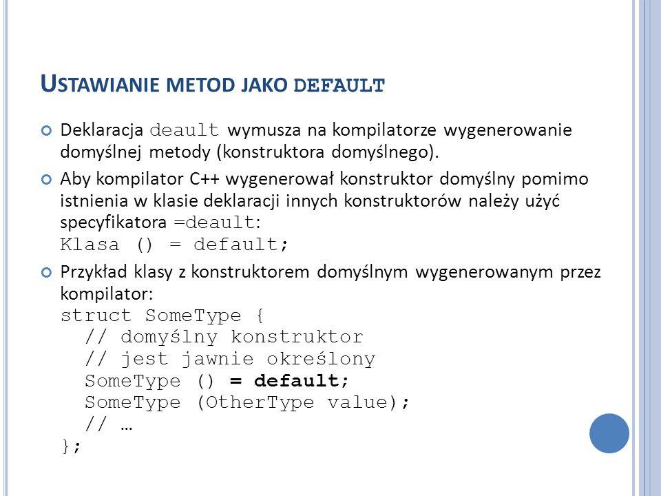 U STAWIANIE METOD JAKO DEFAULT Deklaracja deault wymusza na kompilatorze wygenerowanie domyślnej metody (konstruktora domyślnego). Aby kompilator C++