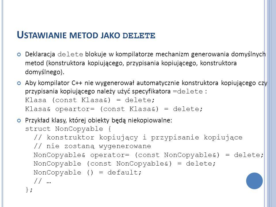 U STAWIANIE METOD JAKO DELETE Deklaracja delete blokuje w kompilatorze mechanizm generowania domyślnych metod (konstruktora kopiującego, przypisania k