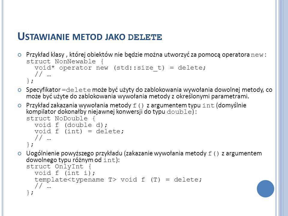 U STAWIANIE METOD JAKO DELETE Przykład klasy, której obiektów nie będzie można utworzyć za pomocą operatora new : struct NonNewable { void* operator n