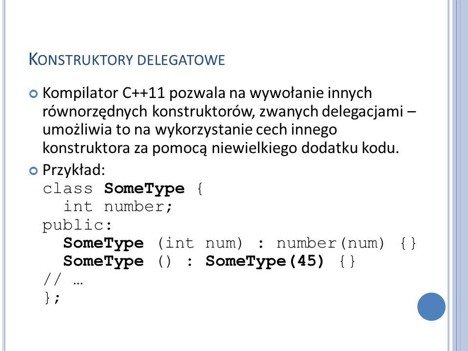 K ONSTRUKTORY DELEGATOWE Kompilator C++11 pozwala na wywołanie innych równorzędnych konstruktorów, zwanych delegacjami – umożliwia to na wykorzystanie