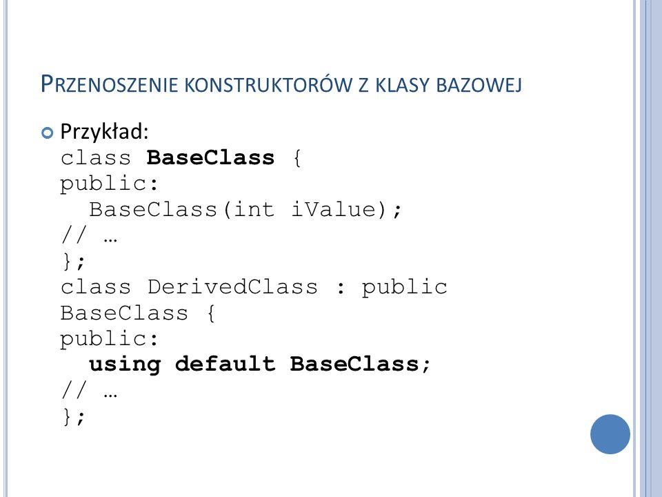 P RZENOSZENIE KONSTRUKTORÓW Z KLASY BAZOWEJ Przykład: class BaseClass { public: BaseClass(int iValue); // … }; class DerivedClass : public BaseClass {