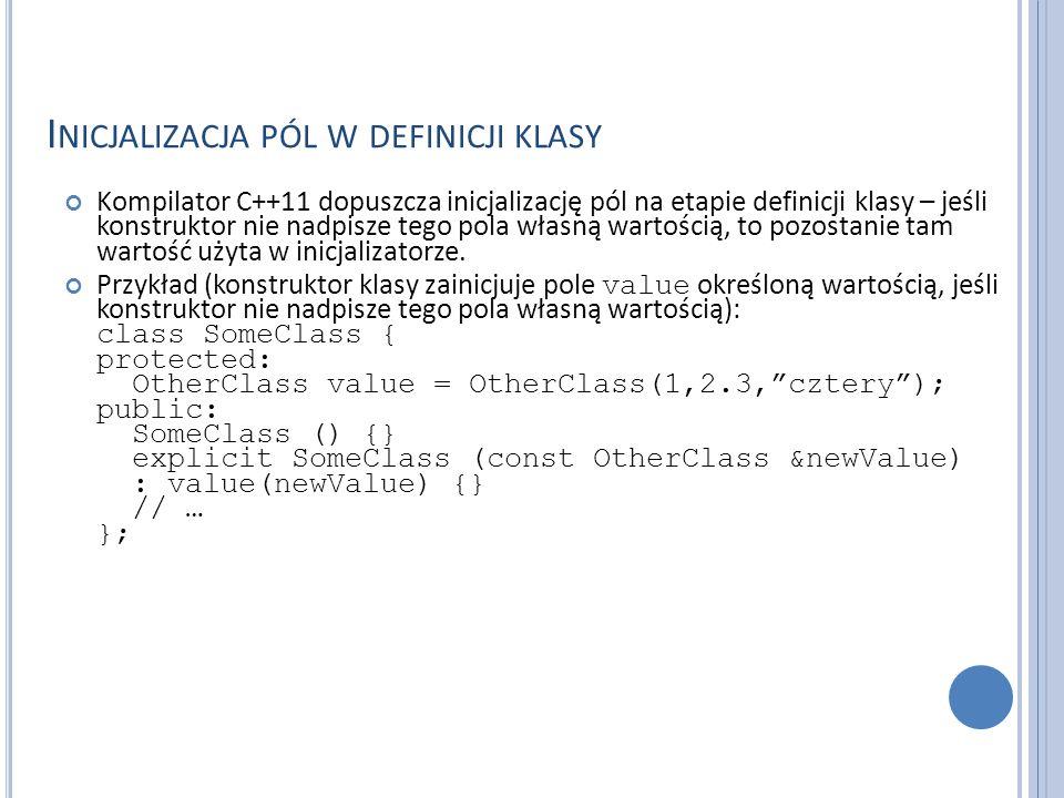 I NICJALIZACJA PÓL W DEFINICJI KLASY Kompilator C++11 dopuszcza inicjalizację pól na etapie definicji klasy – jeśli konstruktor nie nadpisze tego pola