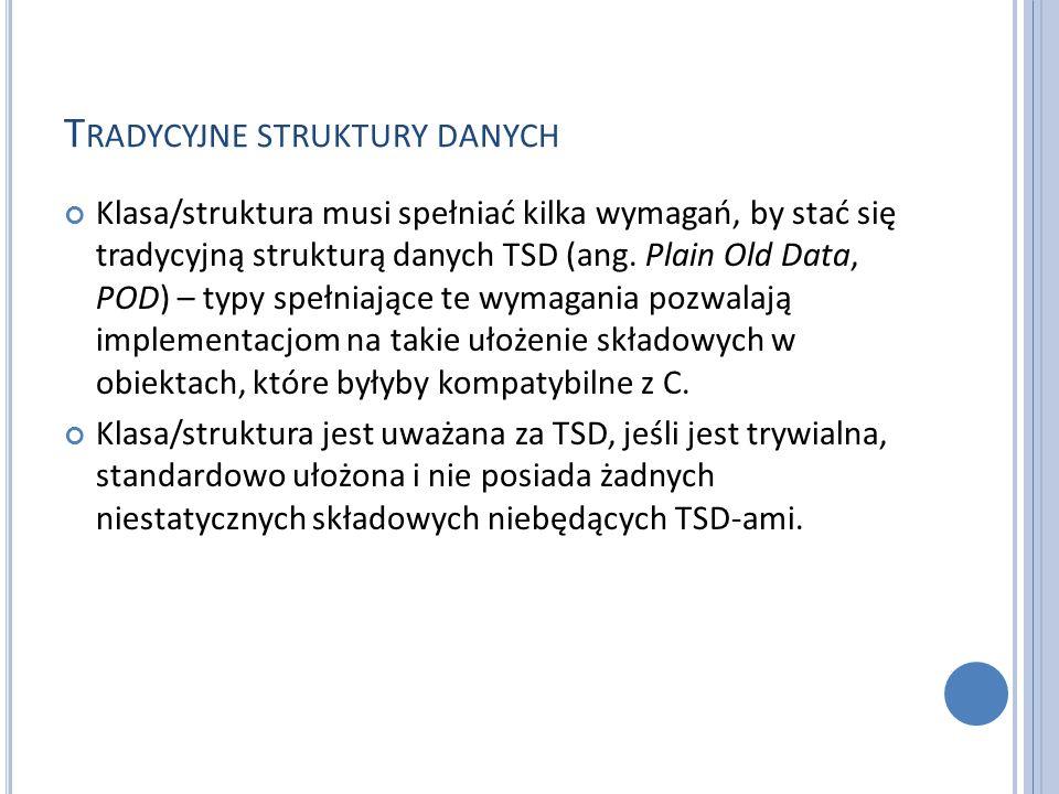 T RADYCYJNE STRUKTURY DANYCH Klasa/struktura musi spełniać kilka wymagań, by stać się tradycyjną strukturą danych TSD (ang. Plain Old Data, POD) – typ