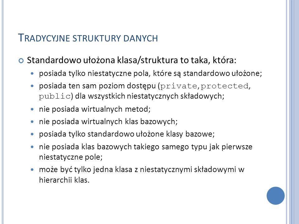 T RADYCYJNE STRUKTURY DANYCH Standardowo ułożona klasa/struktura to taka, która: posiada tylko niestatyczne pola, które są standardowo ułożone; posiad