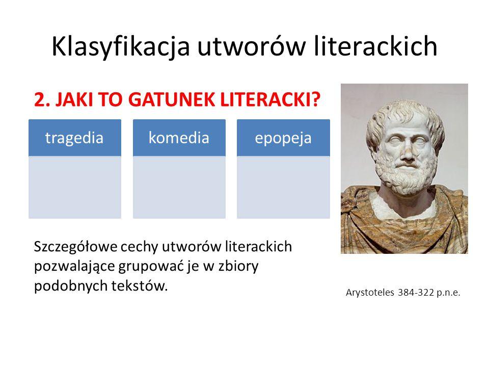 Klasyfikacja utworów literackich tragediakomediaepopeja Arystoteles 384-322 p.n.e. 2. JAKI TO GATUNEK LITERACKI? Szczegółowe cechy utworów literackich