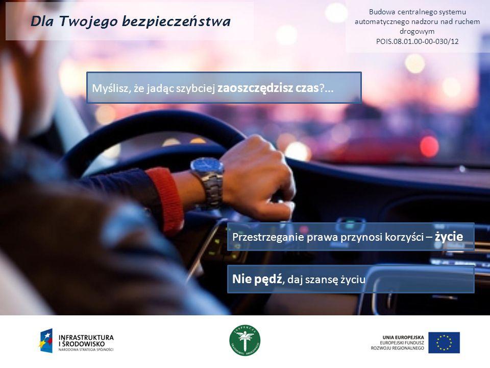 Dla Twojego bezpiecze ń stwa Budowa centralnego systemu automatycznego nadzoru nad ruchem drogowym POIS.08.01.00-00-030/12 Myślisz, że jadąc szybciej zaoszczędzisz czas ...